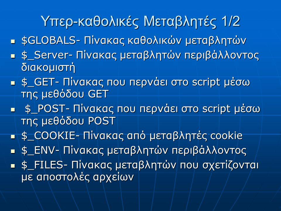 Υπερ-καθολικές Μεταβλητές 1/2 $GLOBALS- Πίνακας καθολικών μεταβλητών $GLOBALS- Πίνακας καθολικών μεταβλητών $_Server- Πίνακας μεταβλητών περιβάλλοντος διακομιστή $_Server- Πίνακας μεταβλητών περιβάλλοντος διακομιστή $_GET- Πίνακας που περνάει στο script μέσω της μεθόδου GET $_GET- Πίνακας που περνάει στο script μέσω της μεθόδου GET $_POST- Πίνακας που περνάει στο script μέσω της μεθόδου POST $_POST- Πίνακας που περνάει στο script μέσω της μεθόδου POST $_COOKIE- Πίνακας από μεταβλητές cookie $_COOKIE- Πίνακας από μεταβλητές cookie $_ENV- Πίνακας μεταβλητών περιβάλλοντος $_ENV- Πίνακας μεταβλητών περιβάλλοντος $_FILES- Πίνακας μεταβλητών που σχετίζονται με αποστολές αρχείων $_FILES- Πίνακας μεταβλητών που σχετίζονται με αποστολές αρχείων
