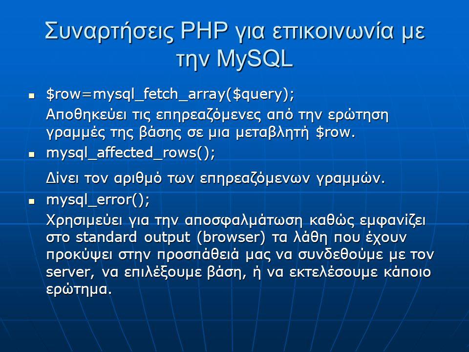Συναρτήσεις ΡΗΡ για επικοινωνία με την MySQL $row=mysql_fetch_array($query); $row=mysql_fetch_array($query); Αποθηκεύει τις επηρεαζόμενες από την ερώτηση γραμμές της βάσης σε μια μεταβλητή $row.