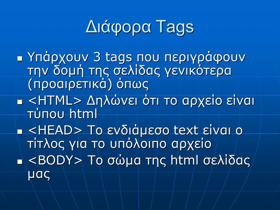 Διάφορα Tags Υπάρχουν 3 tags που περιγράφουν την δομή της σελίδας γενικότερα (προαιρετικά) όπως Υπάρχουν 3 tags που περιγράφουν την δομή της σελίδας γενικότερα (προαιρετικά) όπως Δηλώνει ότι το αρχείο είναι τύπου html Δηλώνει ότι το αρχείο είναι τύπου html To ενδιάμεσο text είναι ο τίτλος για το υπόλοιπο αρχείο To ενδιάμεσο text είναι ο τίτλος για το υπόλοιπο αρχείο Το σώμα της html σελίδας μας Το σώμα της html σελίδας μας