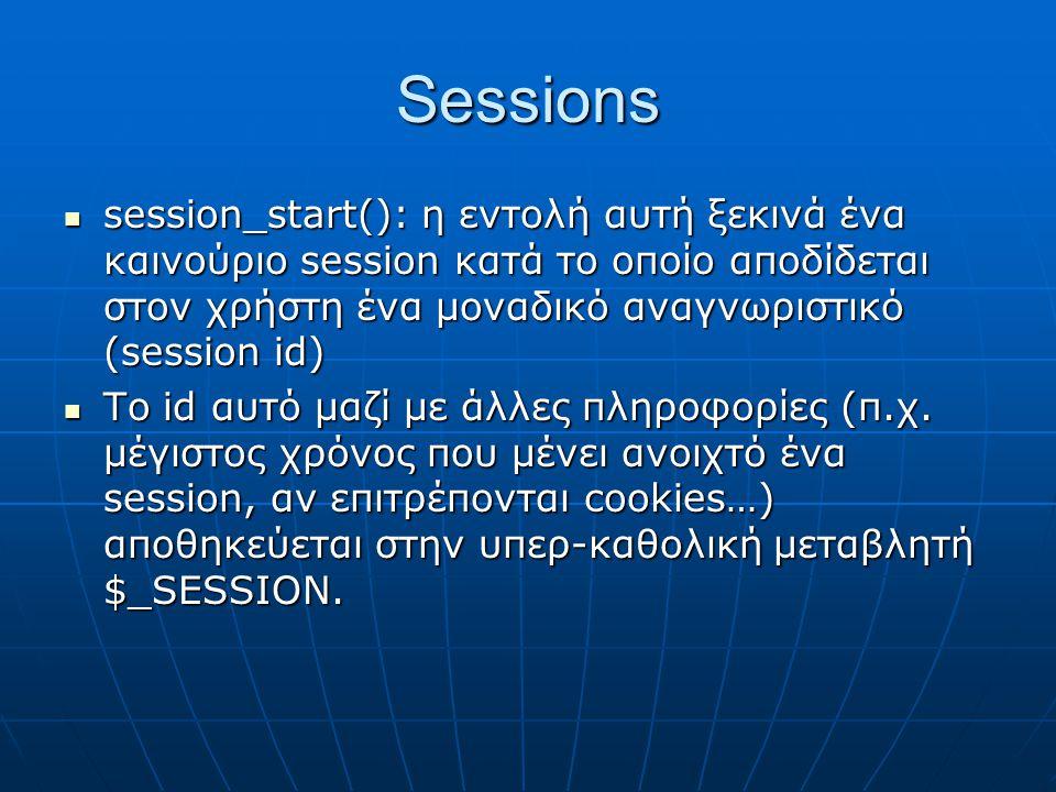 Sessions session_start(): η εντολή αυτή ξεκινά ένα καινούριο session κατά το οποίο αποδίδεται στον χρήστη ένα μοναδικό αναγνωριστικό (session id) session_start(): η εντολή αυτή ξεκινά ένα καινούριο session κατά το οποίο αποδίδεται στον χρήστη ένα μοναδικό αναγνωριστικό (session id) Το id αυτό μαζί με άλλες πληροφορίες (π.χ.