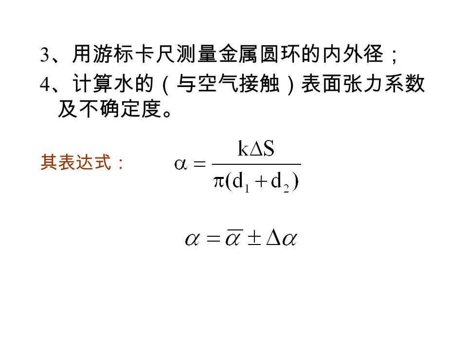 3 、用游标卡尺测量金属圆环的内外径; 4 、计算水的(与空气接触)表面张力系数 及不确定度。 其表达式: