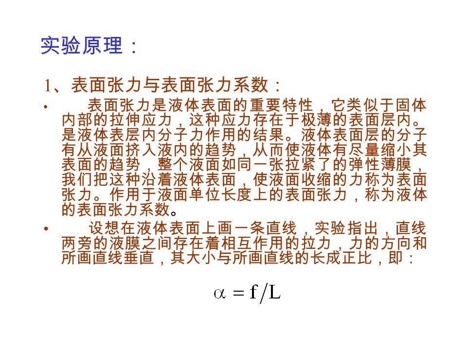 式中比例系数 α 称为液体的表面张力系数,它表示单位长 线段两侧液体的相互作用力,其单位是 N·m -1 ,表面张力 系数 α 的大小与液体的温度有关。 2 、表面张力系数的测定: 如图所示:将一表面洁净的金属 圆环浸入被测液体内,金属圆环 的中点挂在焦利秤弹簧上,使金 属圆环的横边恰好处于液面位置 时定为弹簧的平衡位置。然后将 烧杯慢慢地下移,可看到金属丝 带起一层液膜,与此同时弹簧被 拉长。当薄膜刚好破裂时,