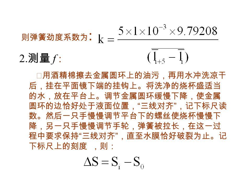 先观察几次水膜在调节过程中不断被拉伸、最后破 裂的现象,然后把金属丝框欲要脱离而尚未脱离水膜的 一瞬间的读数记录下来。 ⑵本过程要求反复测量五次。 表格 2 、测量表面张力 次数 标尺零点 读数 S 0 水膜破裂 时读数 S i f 1 2 3 4 5