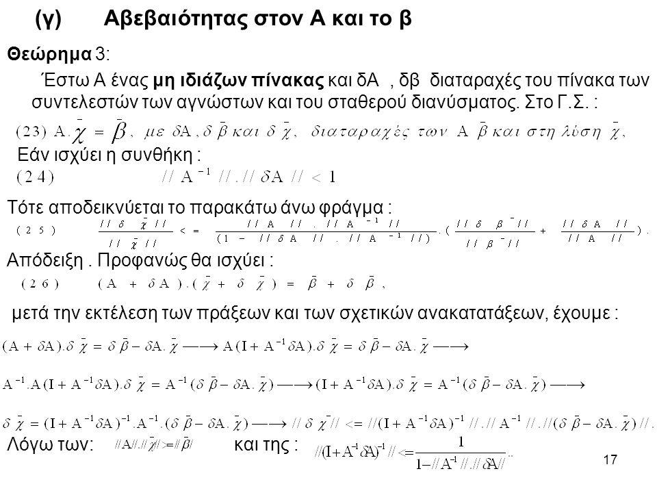17 (γ) Αβεβαιότητας στον Α και το β Θεώρημα 3: Έστω Α ένας μη ιδιάζων πίνακας και δΑ, δβ διαταραχές του πίνακα των συντελεστών των αγνώστων και του στ