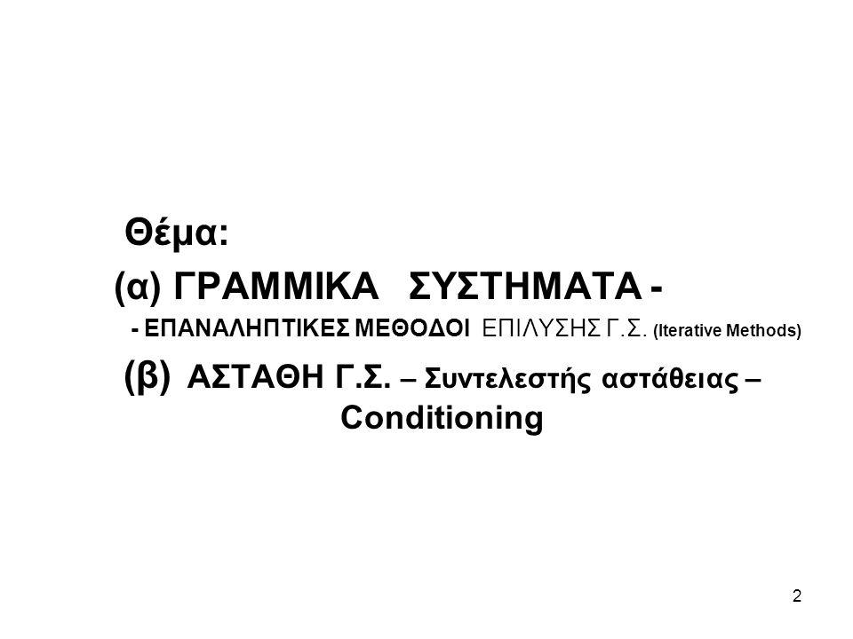 2 Θέμα: (α) ΓΡΑΜΜΙΚΑ ΣΥΣΤΗΜΑΤΑ - - ΕΠΑΝΑΛΗΠΤΙΚΕΣ ΜΕΘΟΔΟΙ ΕΠΙΛΥΣΗΣ Γ.Σ. (Iterative Methods) (β) ΑΣΤΑΘΗ Γ.Σ. – Συντελεστής αστάθειας – Conditioning