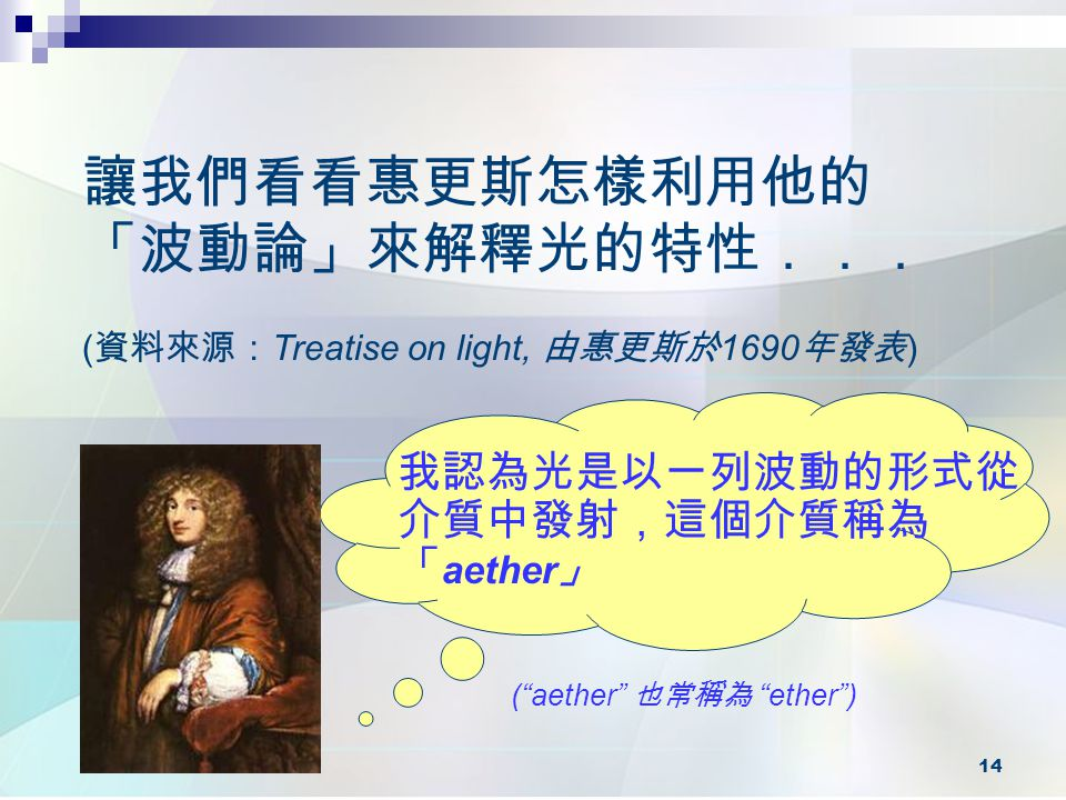 """14 讓我們看看惠更斯怎樣利用他的 「波動論」來解釋光的特性... 我認為光是以一列波動的形式從 介質中發射,這個介質稱為 「 aether 」 ( 資料來源: Treatise on light, 由惠更斯於 1690 年發表 ) (""""aether"""" 也常稱為 """"ether"""")"""