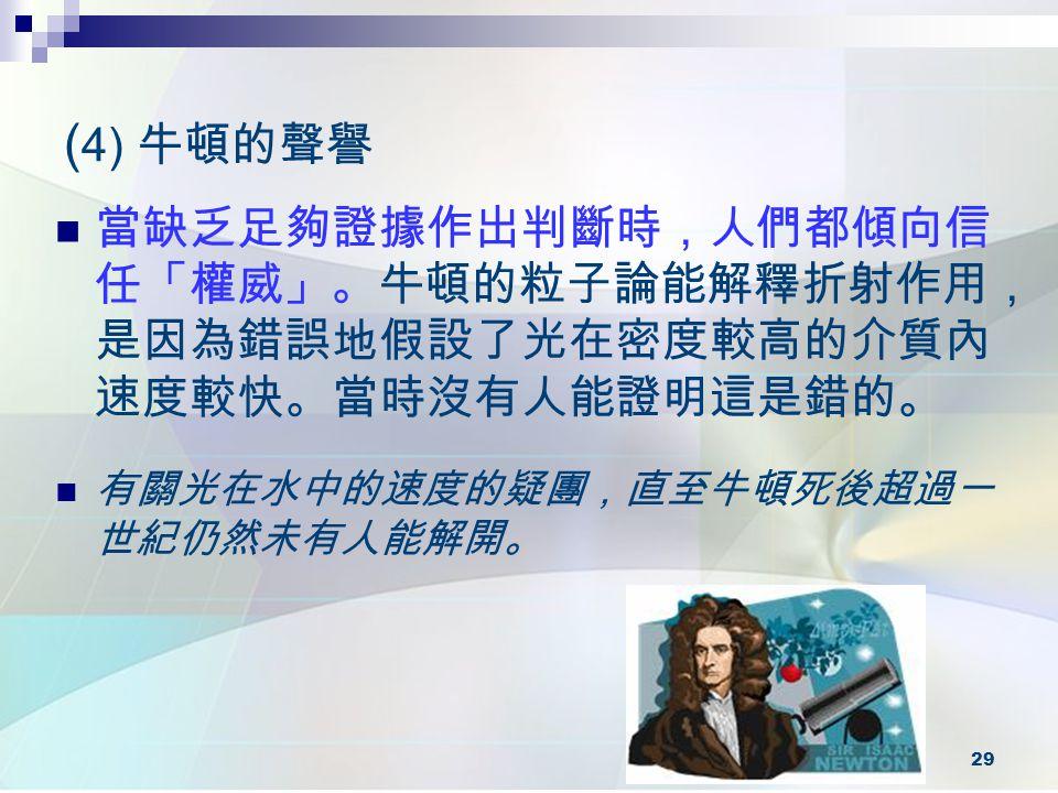 29 ( 4) 牛頓的聲譽 當缺乏足夠證據作出判斷時,人們都傾向信 任「權威」。牛頓的粒子論能解釋折射作用, 是因為錯誤地假設了光在密度較高的介質內 速度較快。當時沒有人能證明這是錯的。 有關光在水中的速度的疑團,直至牛頓死後超過一 世紀仍然未有人能解開。