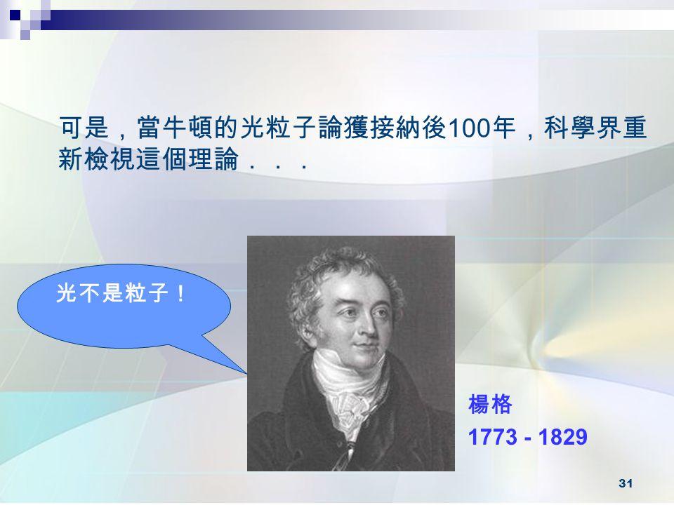 31 可是,當牛頓的光粒子論獲接納後 100 年,科學界重 新檢視這個理論... 楊格 1773 - 1829 光不是粒子!