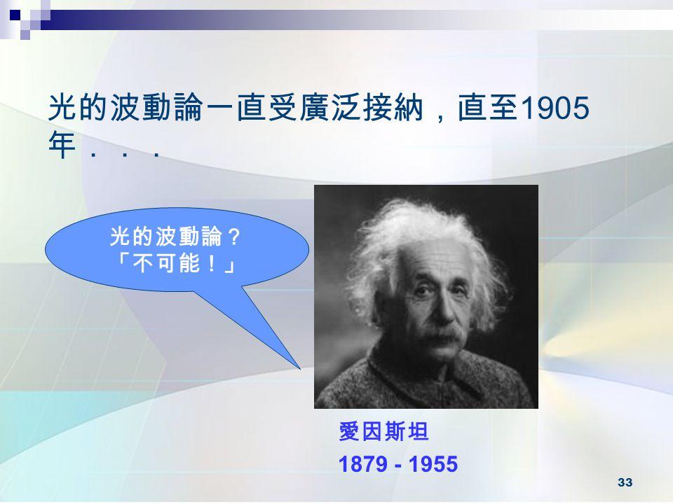 33 光的波動論一直受廣泛接納,直至 1905 年... 愛因斯坦 1879 - 1955 光的波動論? 「不可能!」