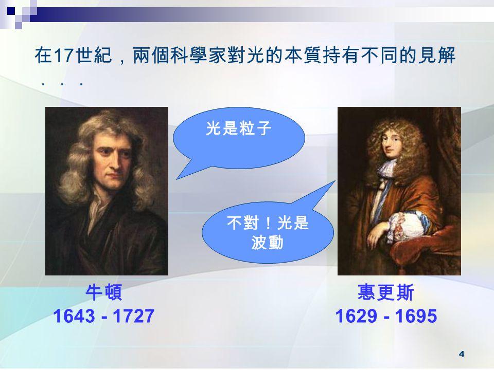 4 牛頓 1643 - 1727 惠更斯 1629 - 1695 在 17 世紀,兩個科學家對光的本質持有不同的見解 ... 光是粒子 不對!光是 波動