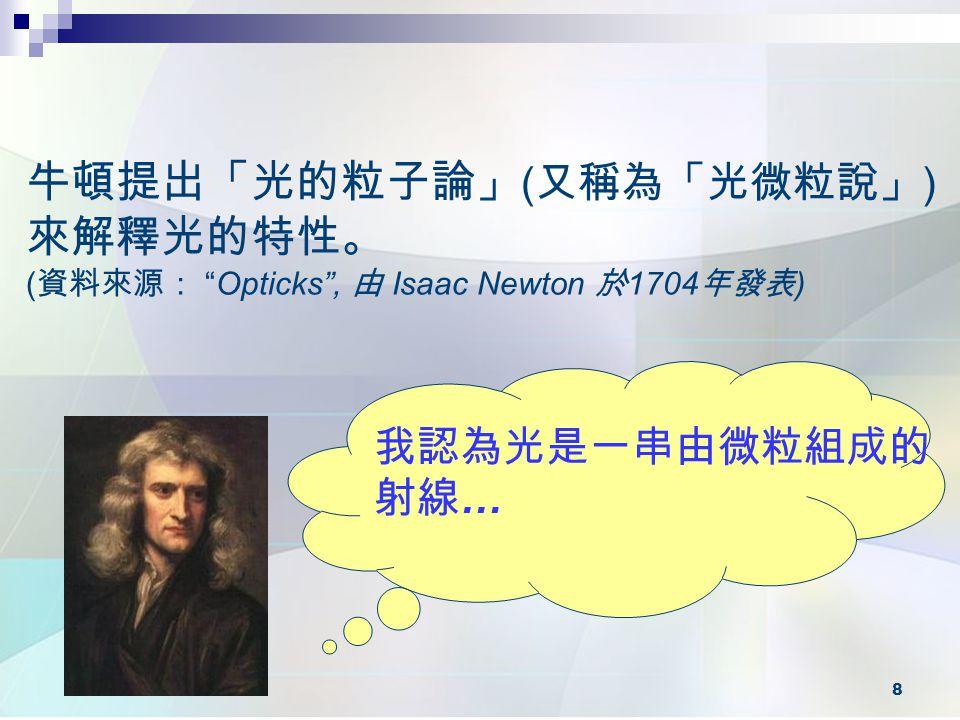 8 牛頓提出「光的粒子論」 ( 又稱為「光微粒說」 ) 來解釋光的特性。 ( 資料來源: Opticks , 由 Isaac Newton 於 1704 年發表 ) 我認為光是一串由微粒組成的 射線 …