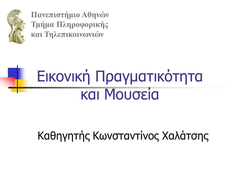 Εικονική Πραγματικότητα και Μουσεία Καθηγητής Κωνσταντίνος Χαλάτσης Πανεπιστήμιο Αθηνών Τμήμα Πληροφορικής και Τηλεπικοινωνιών