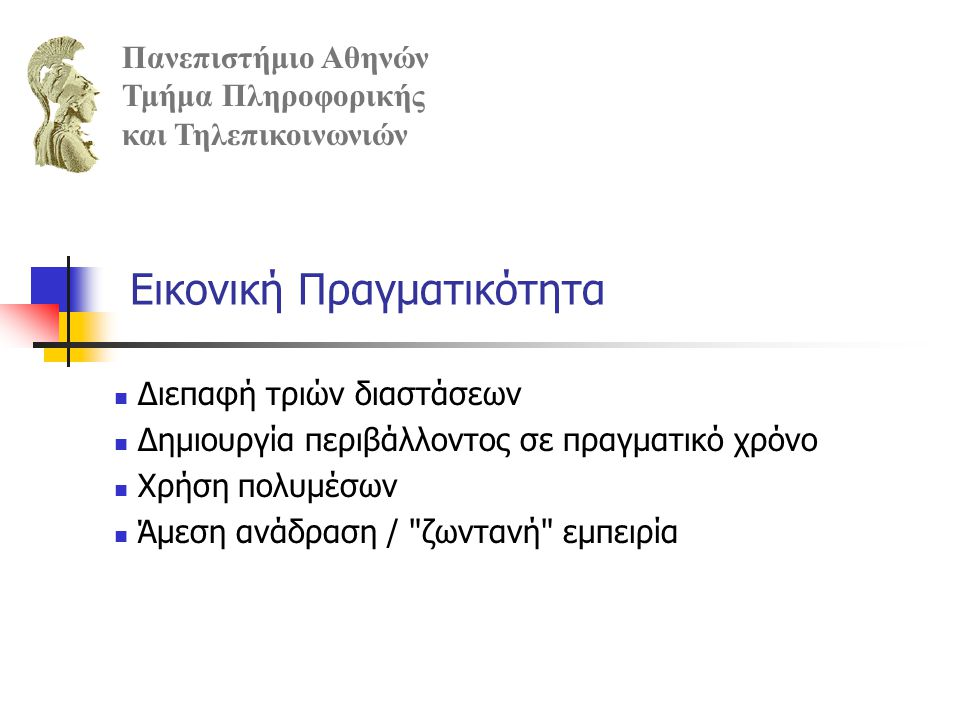 Εφαρμογές Εικονικής Πραγματικότητας στα Μουσεία Πανεπιστήμιο Αθηνών Τμήμα Πληροφορικής και Τηλεπικοινωνιών Επαυξημένη πραγματικότητα Δυναμικός οδηγός επισκέπτη Εικονική πραγματικότητα Μέσω Internet (δισδιάστατα & τρισδιάστατα μοντέλα, περιορισμοί λόγω ταχύτητας και δυνατοτήτων browsers) CDROM, DVDROM, κλπ.