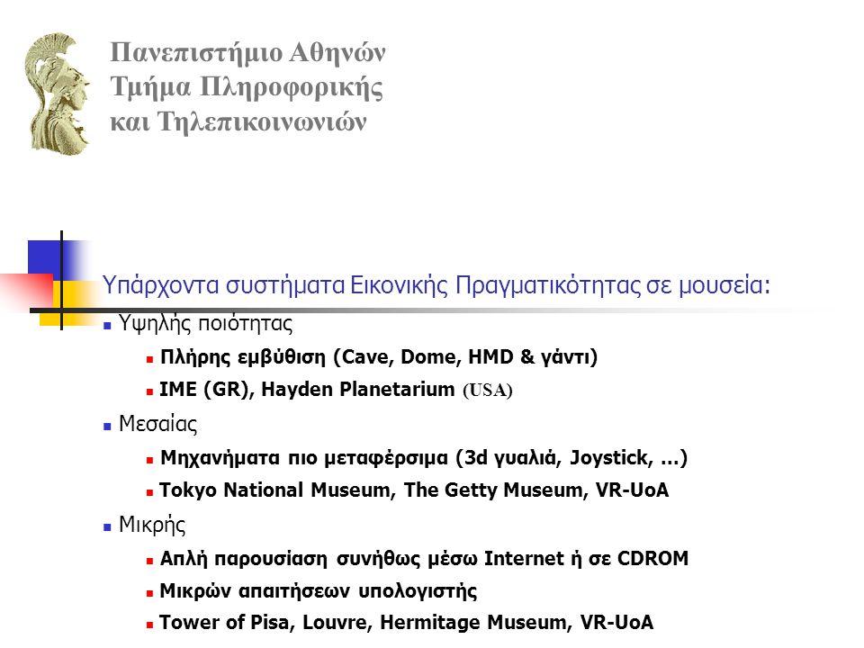 Έργο Εικονικά Μουσεία Απευθύνεται σε απλούς επισκέπτες προσφέροντας εύκολη πρόσβαση στα εκθέματα Αλλά και ερευνητές για μελέτη εκθεμάτων Αναπτύχθηκαν: Ένας δικτυακός τόπος με τρισδιάστατα εκθέματα (http://museums.di.uoa.gr) Μια τοπικά εκτελούμενη εφαρμογή εικονικής πραγματικότητας Πανεπιστήμιο Αθηνών Τμήμα Πληροφορικής και Τηλεπικοινωνιών