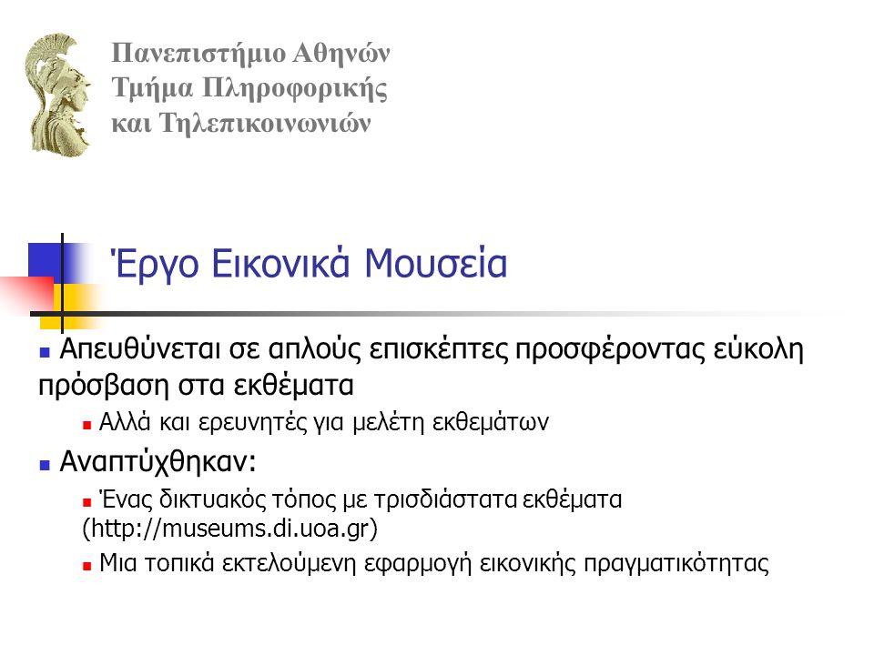 Η ανάπτυξη ενός εικονικού μουσείου περιλαμβάνει: Ψηφιοποίηση των 2D και 3D εκθεμάτων δημιουργία αρχιτεκτονικών μοντέλων χώρων τοποθέτηση εκθεμάτων στο χώρο σχεδιασμός και υλοποίηση πλοήγησης και αλληλεπίδρασης με τα εκθέματα, ανάλογα και με τις συσκευές εισόδου/εξόδου που χρησιμοποιούνται Πανεπιστήμιο Αθηνών Τμήμα Πληροφορικής και Τηλεπικοινωνιών