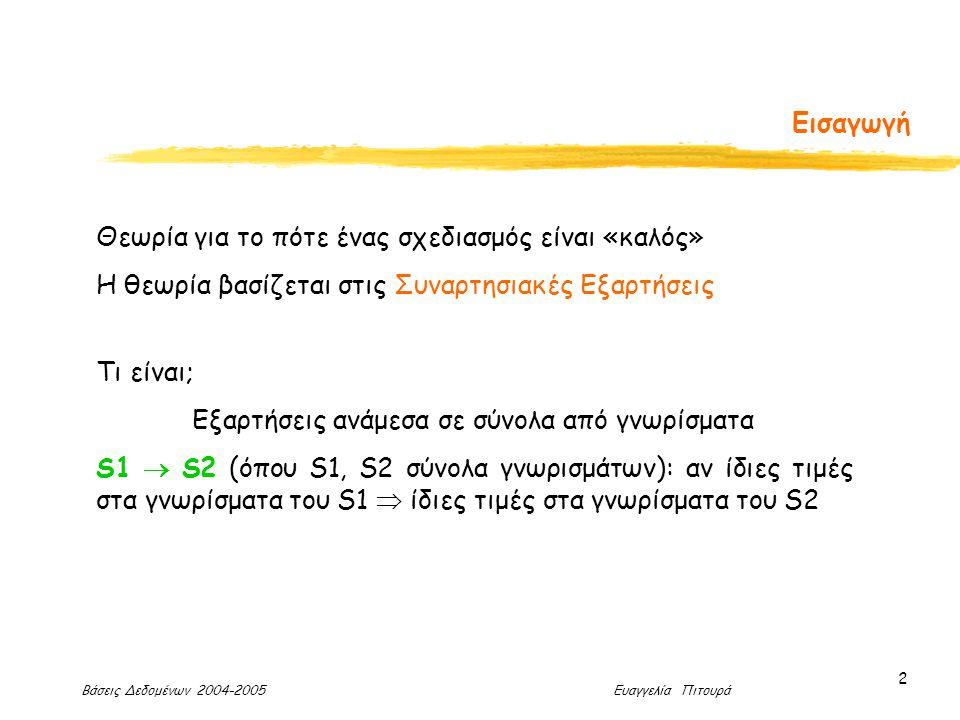 Βάσεις Δεδομένων 2004-2005 Ευαγγελία Πιτουρά 2 Εισαγωγή Θεωρία για το πότε ένας σχεδιασμός είναι «καλός» Η θεωρία βασίζεται στις Συναρτησιακές Εξαρτήσεις Τι είναι; Εξαρτήσεις ανάμεσα σε σύνολα από γνωρίσματα S1  S2 (όπου S1, S2 σύνολα γνωρισμάτων): αν ίδιες τιμές στα γνωρίσματα του S1  ίδιες τιμές στα γνωρίσματα του S2