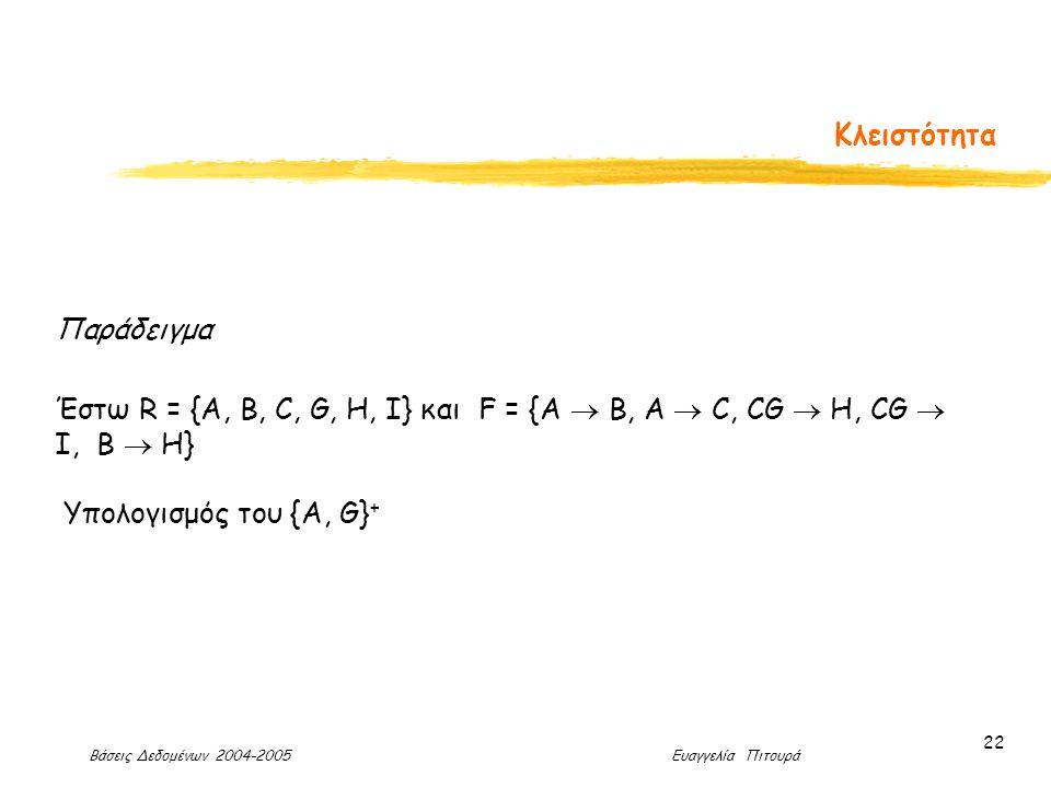 Βάσεις Δεδομένων 2004-2005 Ευαγγελία Πιτουρά 22 Κλειστότητα Παράδειγμα Έστω R = {A, B, C, G, H, I} και F = {A  B, A  C, CG  H, CG  I, B  H} Υπολογισμός του {A, G} +