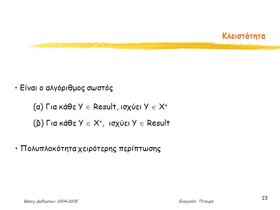 Βάσεις Δεδομένων 2004-2005 Ευαγγελία Πιτουρά 23 Κλειστότητα Είναι ο αλγόριθμος σωστός (α) Για κάθε Y  Result, ισχύει Υ  Χ + (β) Για κάθε Υ  Χ +, ισχύει Υ  Result Πολυπλοκότητα χειρότερης περίπτωσης