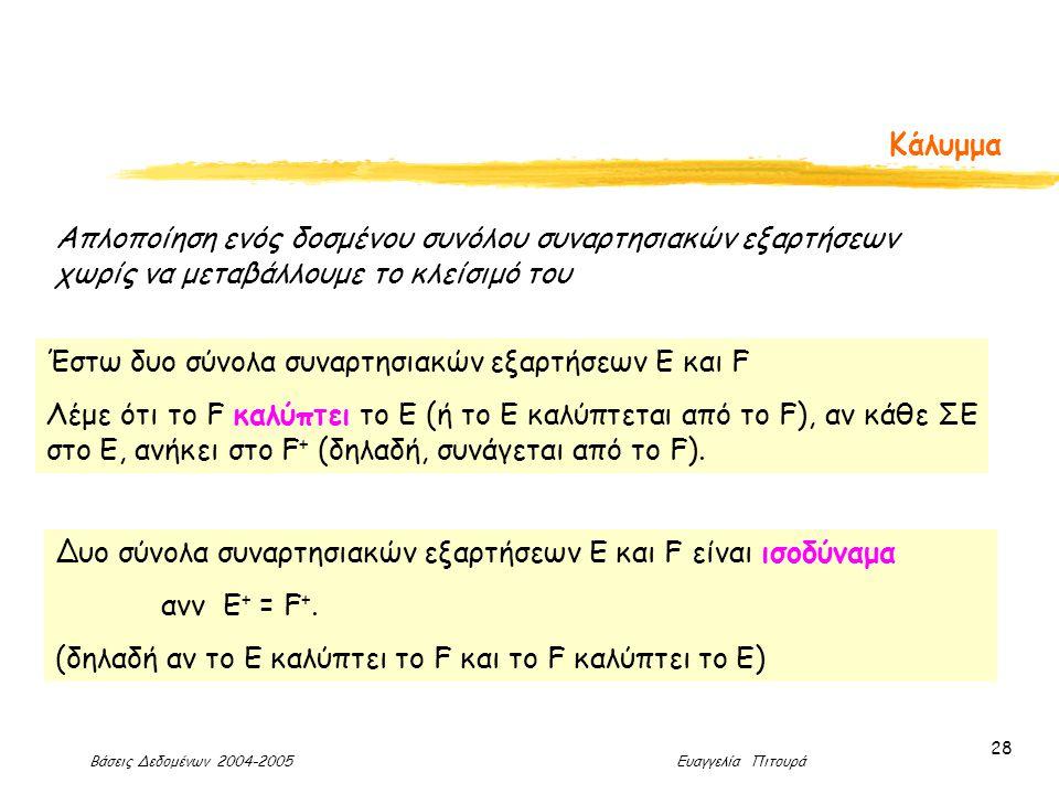 Βάσεις Δεδομένων 2004-2005 Ευαγγελία Πιτουρά 28 Κάλυμμα Απλοποίηση ενός δοσμένου συνόλου συναρτησιακών εξαρτήσεων χωρίς να μεταβάλλουμε το κλείσιμό του Έστω δυο σύνολα συναρτησιακών εξαρτήσεων E και F Λέμε ότι το F καλύπτει το E (ή το Ε καλύπτεται από το F), αν κάθε ΣΕ στο Ε, ανήκει στο F + (δηλαδή, συνάγεται από το F).