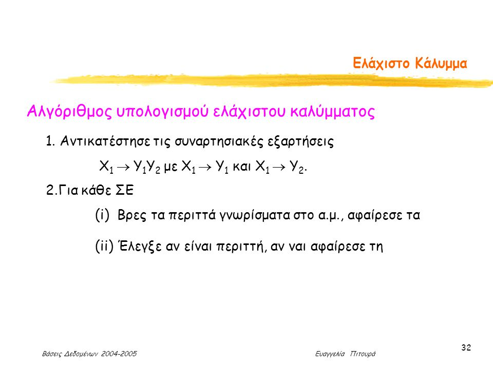 Βάσεις Δεδομένων 2004-2005 Ευαγγελία Πιτουρά 32 Ελάχιστο Κάλυμμα Αλγόριθμος υπολογισμού ελάχιστου καλύμματος 1.