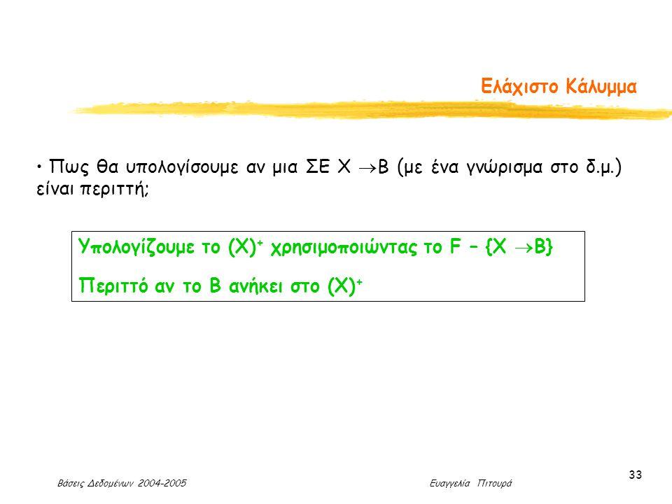 Βάσεις Δεδομένων 2004-2005 Ευαγγελία Πιτουρά 33 Ελάχιστο Κάλυμμα Πως θα υπολογίσουμε αν μια ΣΕ Χ  Β (με ένα γνώρισμα στο δ.μ.) είναι περιττή; Υπολογίζουμε το (Χ) + χρησιμοποιώντας το F – {Χ  Β} Περιττό αν το Β ανήκει στο (Χ) +