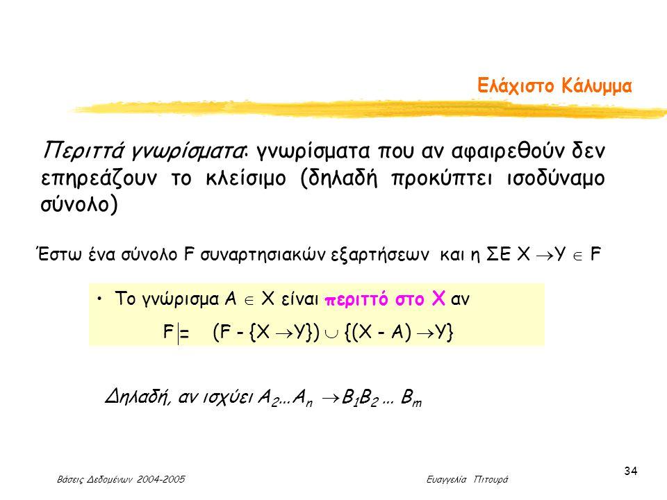 Βάσεις Δεδομένων 2004-2005 Ευαγγελία Πιτουρά 34 Ελάχιστο Κάλυμμα Περιττά γνωρίσματα: γνωρίσματα που αν αφαιρεθούν δεν επηρεάζουν το κλείσιμο (δηλαδή προκύπτει ισοδύναμο σύνολο) Έστω ένα σύνολο F συναρτησιακών εξαρτήσεων και η ΣΕ Χ  Υ  F Το γνώρισμα Α  Χ είναι περιττό στο Χ αν F (F - {Χ  Υ})  {(Χ - A)  Υ} = Δηλαδή, αν ισχύει Α 2 …Α n  B 1 B 2 … B m