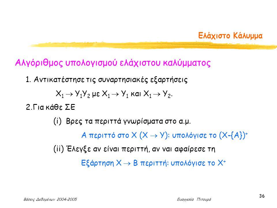 Βάσεις Δεδομένων 2004-2005 Ευαγγελία Πιτουρά 36 Ελάχιστο Κάλυμμα Αλγόριθμος υπολογισμού ελάχιστου καλύμματος 1.