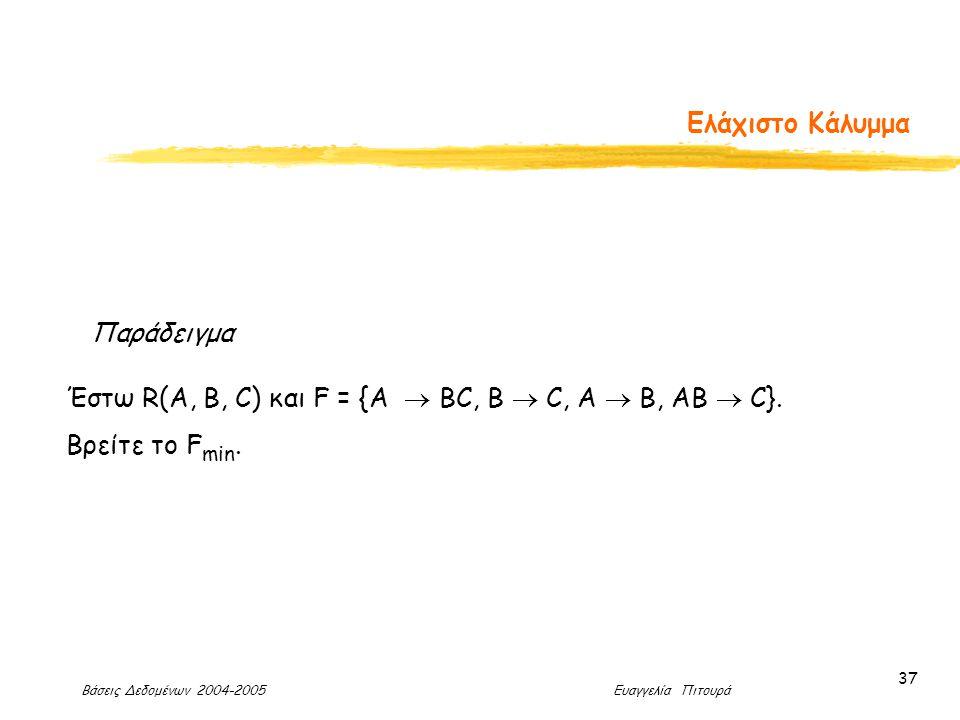 Βάσεις Δεδομένων 2004-2005 Ευαγγελία Πιτουρά 37 Ελάχιστο Κάλυμμα Παράδειγμα Έστω R(A, B, C) και F = {A  BC, B  C, A  B, AB  C}.