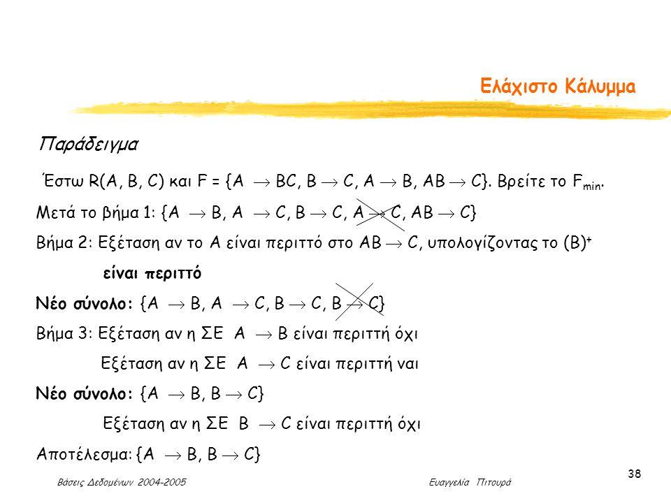 Βάσεις Δεδομένων 2004-2005 Ευαγγελία Πιτουρά 38 Ελάχιστο Κάλυμμa Παράδειγμα Έστω R(A, B, C) και F = {A  BC, B  C, A  B, AB  C}.