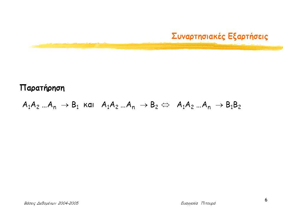 Βάσεις Δεδομένων 2004-2005 Ευαγγελία Πιτουρά 6 Συναρτησιακές Εξαρτήσεις Παρατήρηση Α 1 Α 2 …Α n  Β 1 και Α 1 Α 2 …Α n  Β 2  Α 1 Α 2 …Α n  Β 1 Β 2