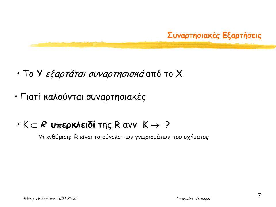 Βάσεις Δεδομένων 2004-2005 Ευαγγελία Πιτουρά 7 Συναρτησιακές Εξαρτήσεις To Y εξαρτάται συναρτησιακά από το X Γιατί καλούνται συναρτησιακές Κ  R υπερκλειδί της R ανν K  .