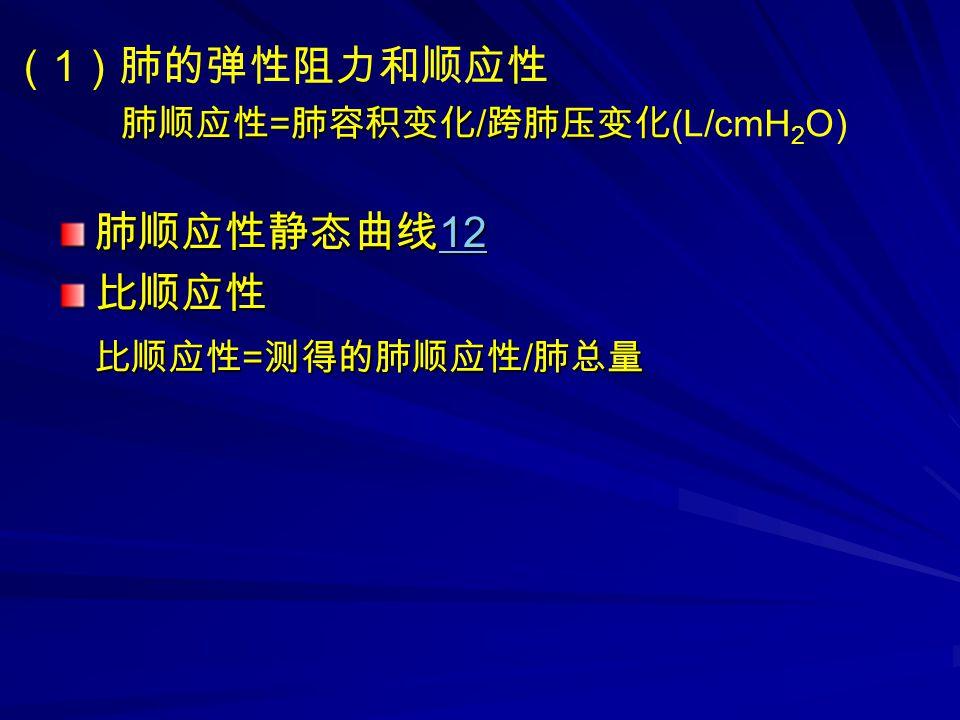 ( 1 )肺的弹性阻力和顺应性 肺顺应性 = 肺容积变化 / 跨肺压变化 肺顺应性 = 肺容积变化 / 跨肺压变化 (L/cmH 2 O) 肺顺应性静态曲线 12 12 比顺应性 比顺应性 = 测得的肺顺应性 / 肺总量 比顺应性 = 测得的肺顺应性 / 肺总量