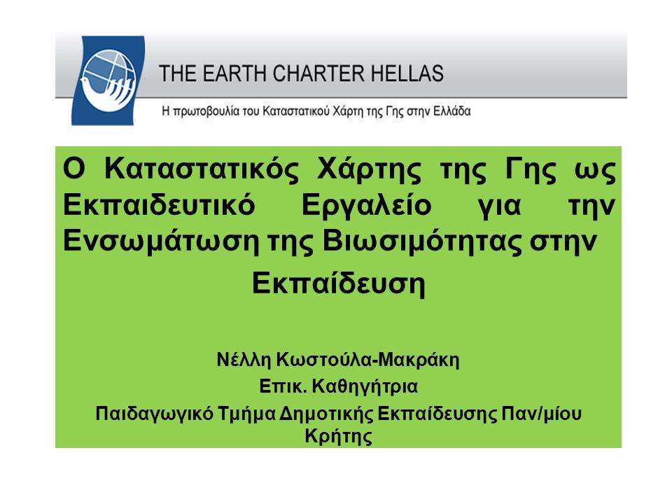 Ο Καταστατικός Χάρτης της Γης ως Εκπαιδευτικό Εργαλείο για την Ενσωμάτωση της Βιωσιμότητας στην Εκπαίδευση Νέλλη Κωστούλα-Μακράκη Επικ. Καθηγήτρια Παι