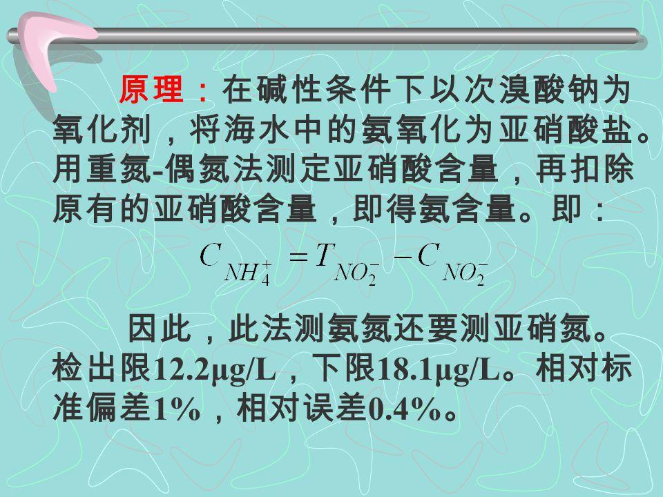 2 . -N 测定方法: ◇靛酚蓝分光光度法 ◇次溴酸盐氧化法-本实验 本法适用于大洋、近岸海水和河 口水,不适用于污染较重、含有机物 较多的养殖水体。 水样采集、贮存和处理与 -N 相 同。水用无氨蒸馏水或等效纯水。