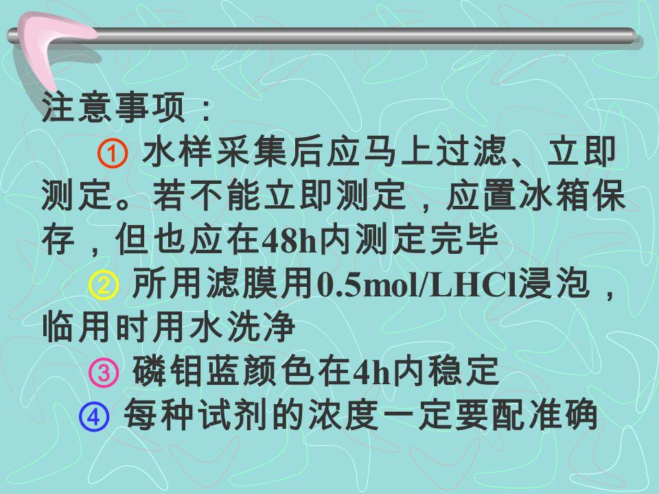 4 . -P 原理:采用磷钼兰法测定。 加入硫酸 - 钼酸铵 - 抗坏血酸 - 酒石酸氧 锑钾溶液。水样中的活性磷酸盐与钼酸铵 形成磷钼黄在酒石酸氧锑钾存在时,磷钼 黄被抗坏血酸还原为磷钼兰。 最低检测限: 1.4μg/L 。 适用于海水。 其余与 -N 。