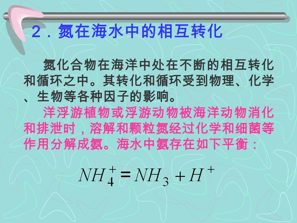 氮化合物在海洋中的存在形态较多,主要有: ▲ ( NH 3 )、 、 三种无机化合氮 ▲ 有机氮化合物 → 主要是蛋白质 ▲ 不溶于海水的颗粒态氮 → 氨基酸、脲、甲胺 一系列含氮有机化合物