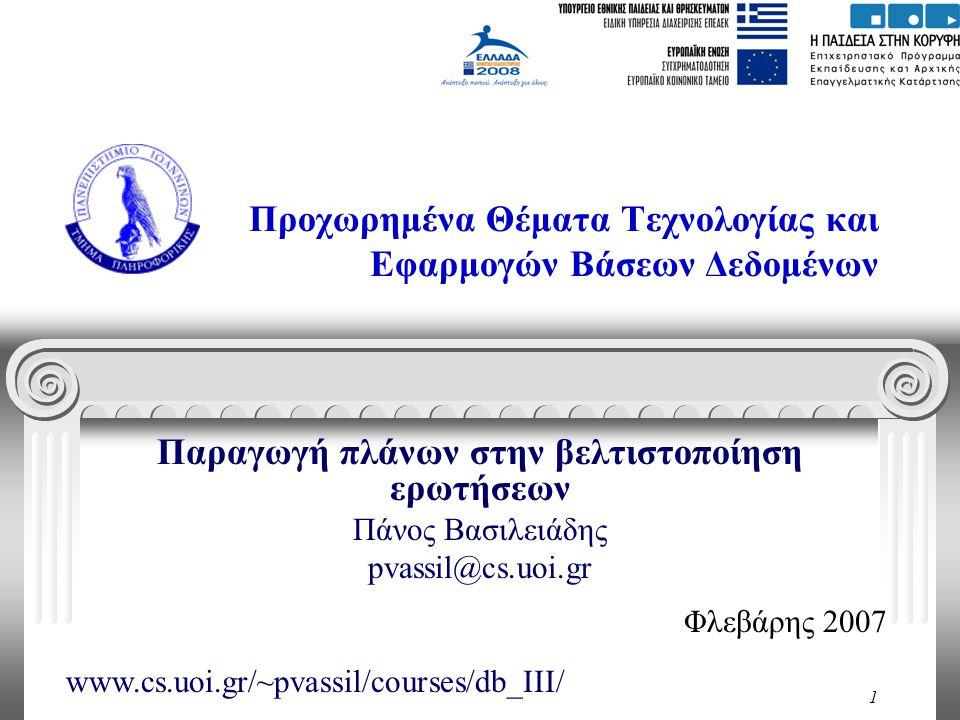 1 Προχωρημένα Θέματα Τεχνολογίας και Εφαρμογών Βάσεων Δεδομένων Παραγωγή πλάνων στην βελτιστοποίηση ερωτήσεων Πάνος Βασιλειάδης pvassil@cs.uoi.gr Φλεβάρης 2007 www.cs.uoi.gr/~pvassil/courses/db_III/