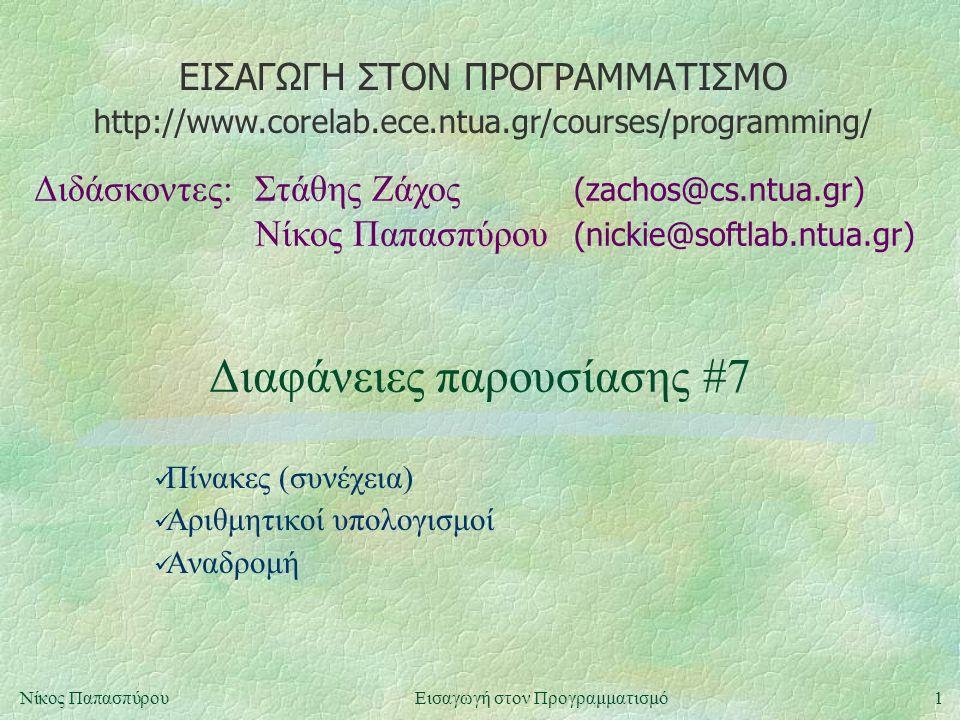 ΕΙΣΑΓΩΓΗ ΣΤΟΝ ΠΡΟΓΡΑΜΜΑΤΙΣΜΟ Διδάσκοντες:Στάθης Ζάχος (zachos@cs.ntua.gr) Νίκος Παπασπύρου (nickie@softlab.ntua.gr) http://www.corelab.ece.ntua.gr/courses/programming/ 1Νίκος ΠαπασπύρουΕισαγωγή στον Προγραμματισμό Διαφάνειες παρουσίασης #7 Πίνακες (συνέχεια) Αριθμητικοί υπολογισμοί Αναδρομή