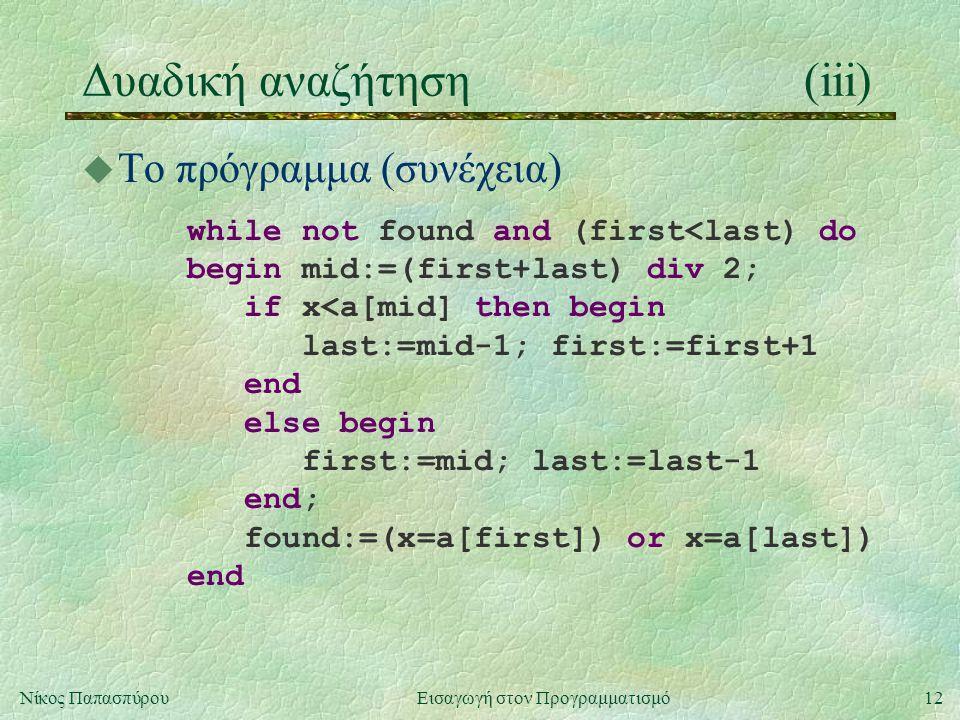 12Νίκος Παπασπύρου Εισαγωγή στον Προγραμματισμό Δυαδική αναζήτηση(iii) u Το πρόγραμμα (συνέχεια) while not found and (first<last) do begin mid:=(first+last) div 2; if x<a[mid] then begin last:=mid-1; first:=first+1 end else begin first:=mid; last:=last-1 end; found:=(x=a[first]) or x=a[last]) end