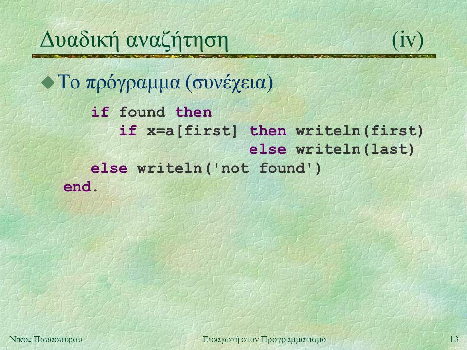13Νίκος Παπασπύρου Εισαγωγή στον Προγραμματισμό Δυαδική αναζήτηση(iv) u Το πρόγραμμα (συνέχεια) if found then if x=a[first] then writeln(first) else writeln(last) else writeln( not found ) end.
