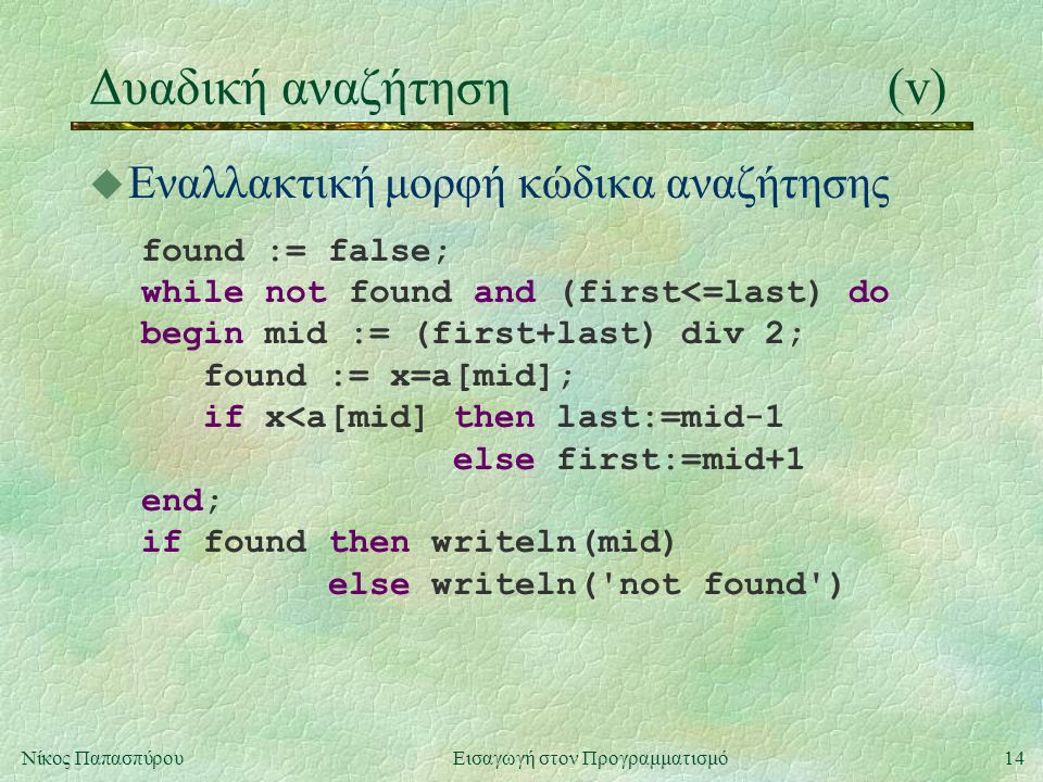 14Νίκος Παπασπύρου Εισαγωγή στον Προγραμματισμό Δυαδική αναζήτηση(v) u Εναλλακτική μορφή κώδικα αναζήτησης found := false; while not found and (first<=last) do begin mid := (first+last) div 2; found := x=a[mid]; if x<a[mid] then last:=mid-1 else first:=mid+1 end; if found then writeln(mid) else writeln( not found )
