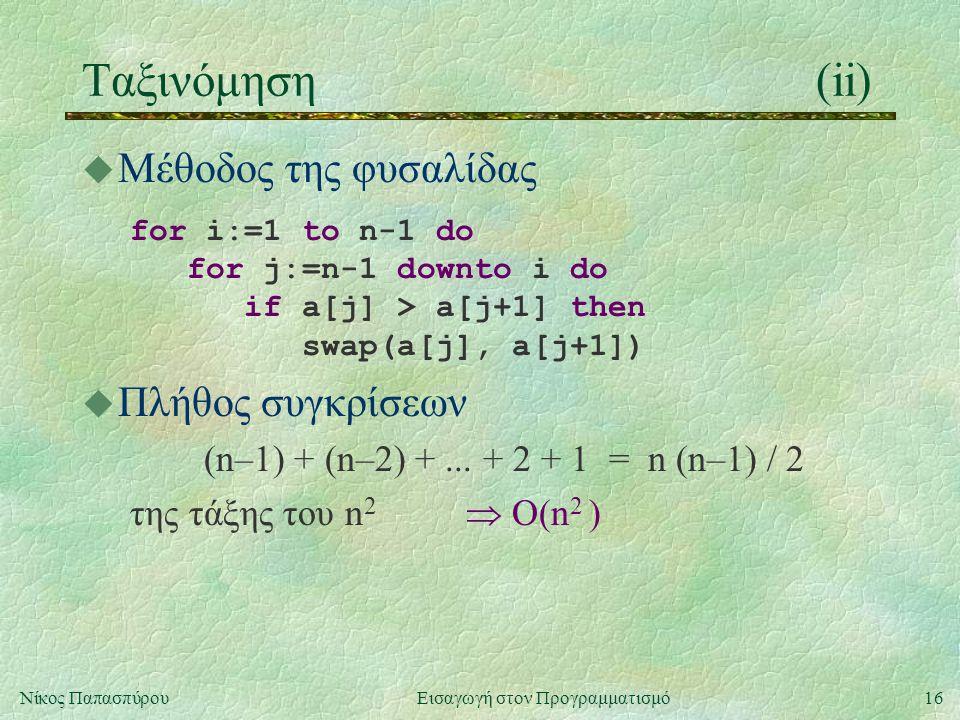 16Νίκος Παπασπύρου Εισαγωγή στον Προγραμματισμό Ταξινόμηση(ii) u Μέθοδος της φυσαλίδας for i:=1 to n-1 do for j:=n-1 downto i do if a[j] > a[j+1] then swap(a[j], a[j+1]) u Πλήθος συγκρίσεων (n–1) + (n–2) +...