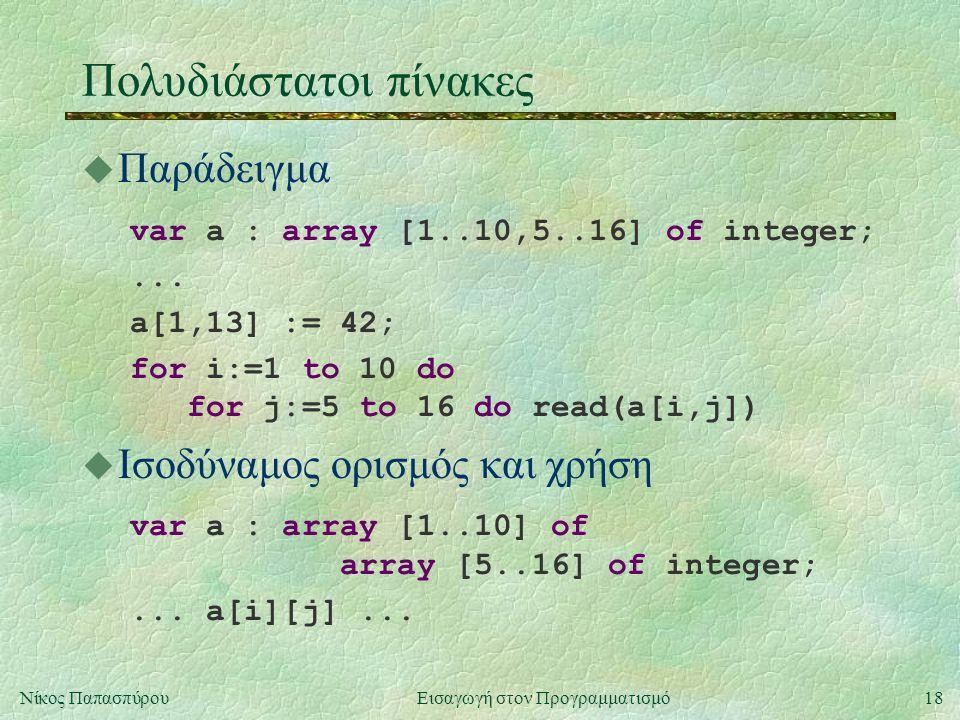 18Νίκος Παπασπύρου Εισαγωγή στον Προγραμματισμό Πολυδιάστατοι πίνακες u Παράδειγμα var a : array [1..10,5..16] of integer;...