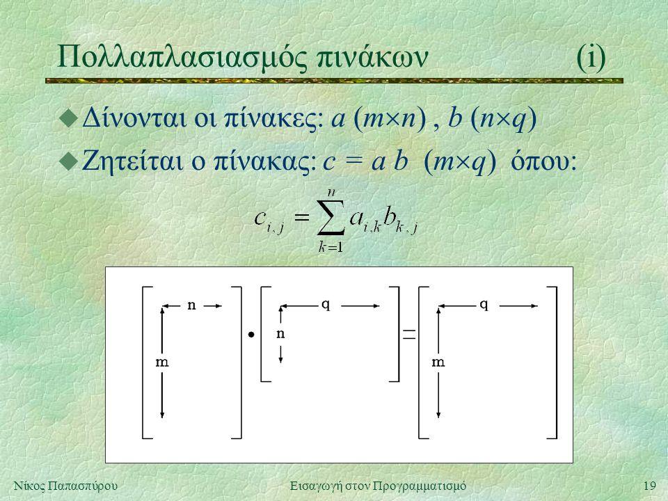 19Νίκος Παπασπύρου Εισαγωγή στον Προγραμματισμό Πολλαπλασιασμός πινάκων(i) u Δίνονται οι πίνακες: a (m  n), b (n  q) u Ζητείται ο πίνακας: c = a b (m  q) όπου: