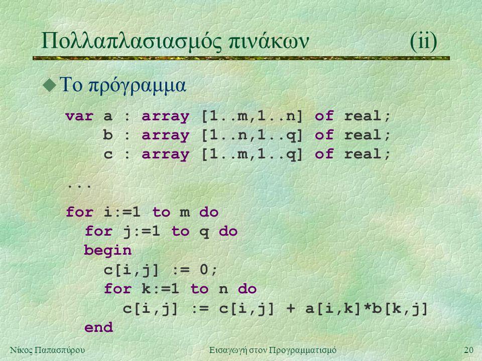 20Νίκος Παπασπύρου Εισαγωγή στον Προγραμματισμό Πολλαπλασιασμός πινάκων(ii) u To πρόγραμμα var a : array [1..m,1..n] of real; b : array [1..n,1..q] of real; c : array [1..m,1..q] of real;...