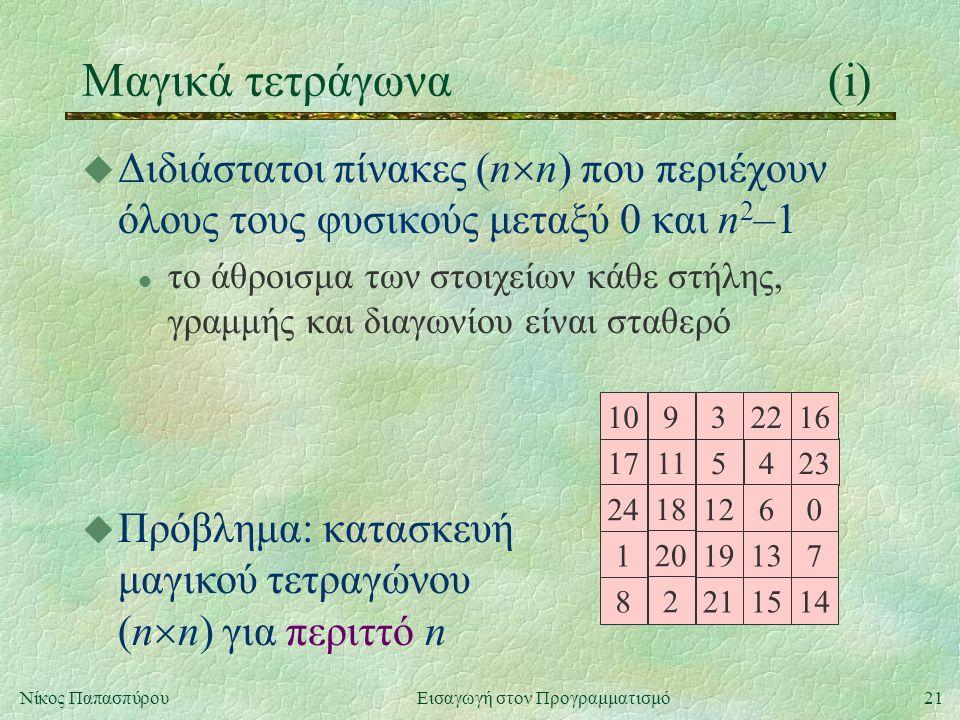 21Νίκος Παπασπύρου Εισαγωγή στον Προγραμματισμό Μαγικά τετράγωνα(i) u Διδιάστατοι πίνακες (n  n) που περιέχουν όλους τους φυσικούς μεταξύ 0 και n 2 –1 l το άθροισμα των στοιχείων κάθε στήλης, γραμμής και διαγωνίου είναι σταθερό 17115423 24 18 1260 10932216 1 20 19137 8 2 211514 u Πρόβλημα: κατασκευή μαγικού τετραγώνου (n  n) για περιττό n