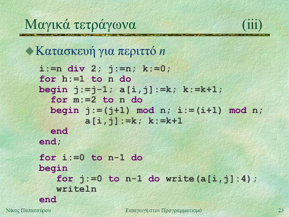 23Νίκος Παπασπύρου Εισαγωγή στον Προγραμματισμό Μαγικά τετράγωνα(iii) u Κατασκευή για περιττό n i:=n div 2; j:=n; k:=0; for h:=1 to n do begin j:=j-1;