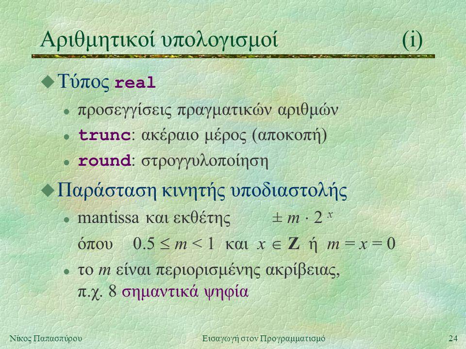 24Νίκος Παπασπύρου Εισαγωγή στον Προγραμματισμό Αριθμητικοί υπολογισμοί(i)  Τύπος real l προσεγγίσεις πραγματικών αριθμών trunc : ακέραιο μέρος (αποκοπή) round : στρογγυλοποίηση u Παράσταση κινητής υποδιαστολής l mantissa και εκθέτης± m  2 x όπου0.5  m < 1 και x  Z ή m = x = 0 l το m είναι περιορισμένης ακρίβειας, π.χ.