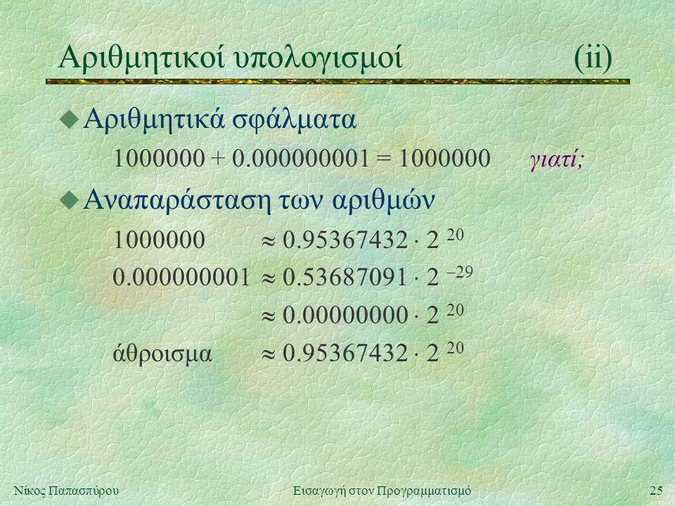 25Νίκος Παπασπύρου Εισαγωγή στον Προγραμματισμό Αριθμητικοί υπολογισμοί(ii) u Αριθμητικά σφάλματα 1000000 + 0.000000001 = 1000000γιατί; u Αναπαράσταση των αριθμών 1000000  0.95367432  2 20 0.000000001  0.53687091  2 –29  0.00000000  2 20 άθροισμα  0.95367432  2 20