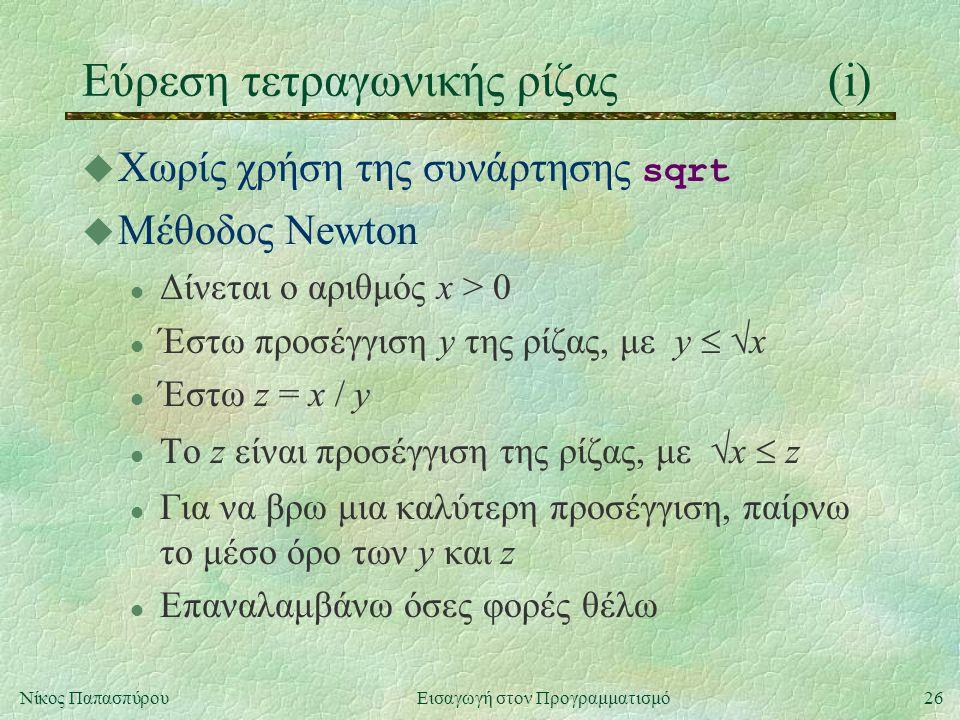 26Νίκος Παπασπύρου Εισαγωγή στον Προγραμματισμό Εύρεση τετραγωνικής ρίζας(i)  Χωρίς χρήση της συνάρτησης sqrt u Μέθοδος Newton l Δίνεται ο αριθμός x > 0 l Έστω προσέγγιση y της ρίζας, με y   x Έστω z = x / y l Tο z είναι προσέγγιση της ρίζας, με  x  z l Για να βρω μια καλύτερη προσέγγιση, παίρνω το μέσο όρο των y και z l Επαναλαμβάνω όσες φορές θέλω